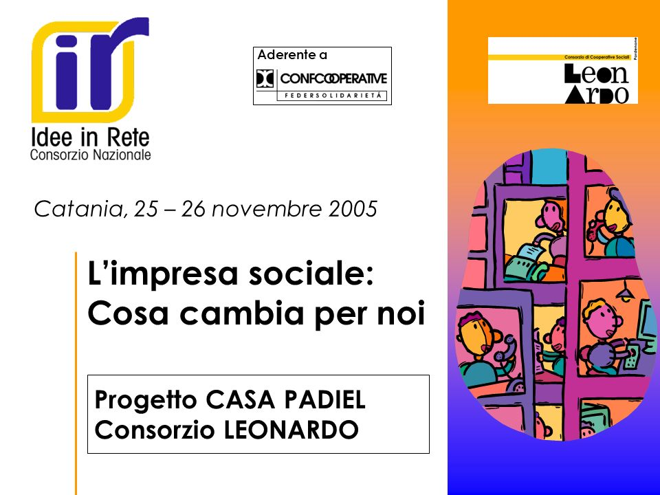 Aderente a Catania, 25 – 26 novembre 2005 Limpresa sociale: Cosa cambia per noi Progetto CASA PADIEL Consorzio LEONARDO