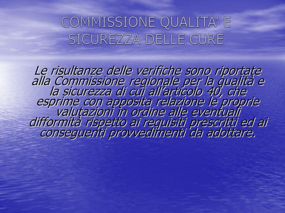 Le risultanze delle verifiche sono riportate alla Commissione regionale per la qualità e la sicurezza di cui allarticolo 40, che esprime con apposita