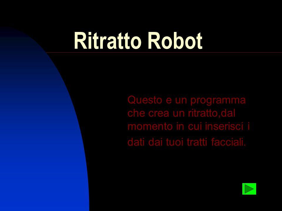 Ritratto Robot Questo e un programma che crea un ritratto,dal momento in cui inserisci i dati dai tuoi tratti facciali.