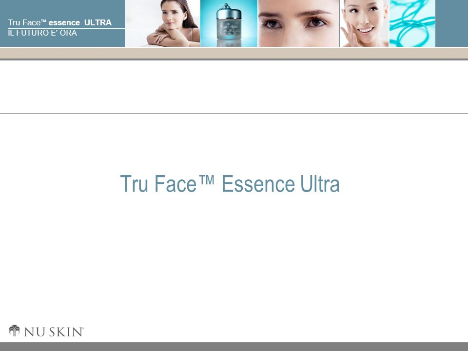 © 2001 Nu Skin International, Inc Tru Face essence ULTRA IL FUTURO E' ORA Tru Face Essence Ultra