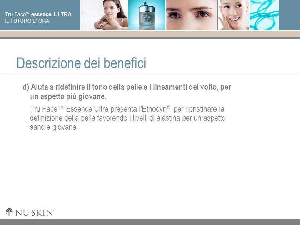 © 2001 Nu Skin International, Inc Tru Face essence ULTRA IL FUTURO E' ORA Descrizione dei benefici d) Aiuta a ridefinire il tono della pelle e i linea