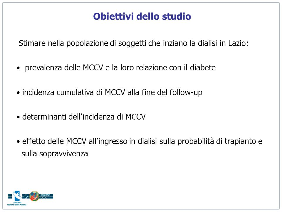 Obiettivi dello studio Stimare nella popolazione di soggetti che inziano la dialisi in Lazio: prevalenza delle MCCV e la loro relazione con il diabete incidenza cumulativa di MCCV alla fine del follow-up determinanti dellincidenza di MCCV effetto delle MCCV allingresso in dialisi sulla probabilità di trapianto e sulla sopravvivenza