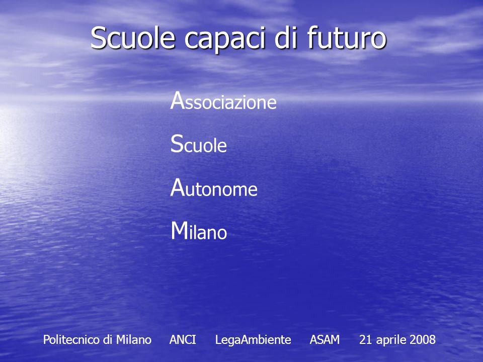 Scuole capaci di futuro A ssociazione S cuole A utonome M ilano Politecnico di Milano ANCI LegaAmbiente ASAM 21 aprile 2008