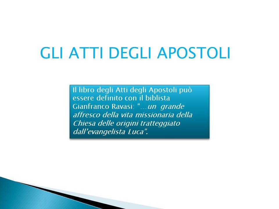 GLI ATTI DEGLI APOSTOLI Il libro degli Atti degli Apostoli può essere definito con il biblista Gianfranco Ravasi: …un grande affresco della vita missi