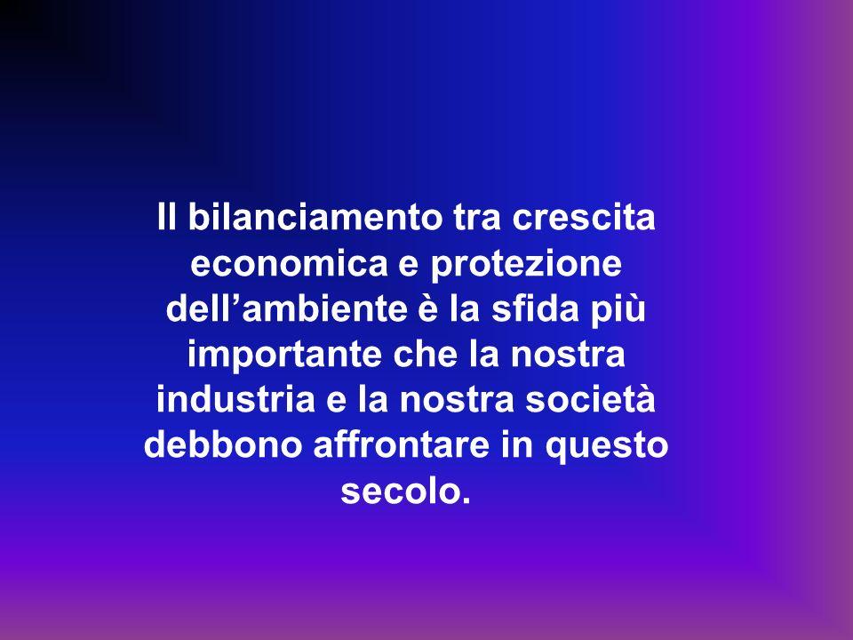 Il bilanciamento tra crescita economica e protezione dellambiente è la sfida più importante che la nostra industria e la nostra società debbono affrontare in questo secolo.
