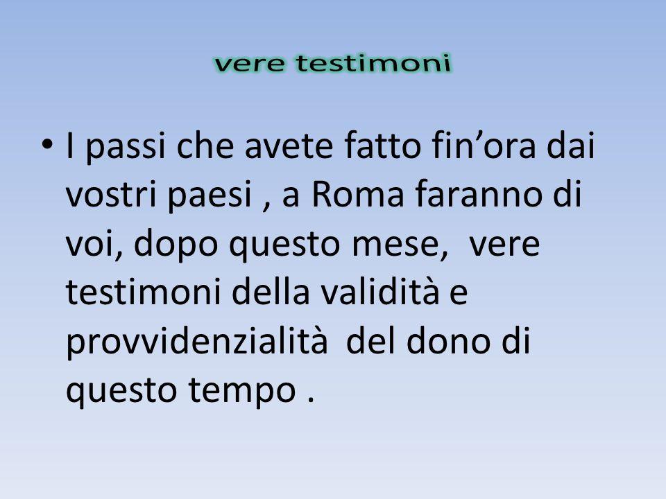 I passi che avete fatto finora dai vostri paesi, a Roma faranno di voi, dopo questo mese, vere testimoni della validità e provvidenzialità del dono di questo tempo.