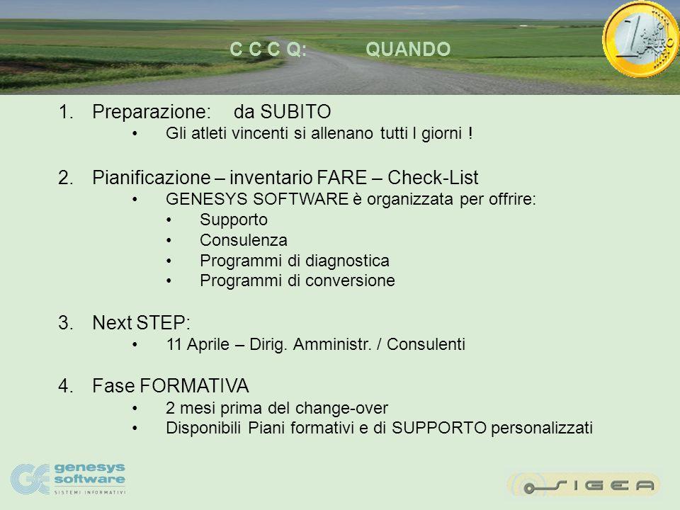 C C C Q:CHI 1.Decide CAMBIAMENTI 2.LISTINI in EURO: Responsabile politiche commerciali SIGEA 3.Emissione FATTURE CALCOLATE in EURO Rapporti CLIENTI / Direzione Amministrativa SIGEA 3.E/C Clienti in EURO Gestione Crediti / Gestione Fornitori SIGEA 4.ANALISI CONTABILI / BILANCI in EURO Amministrativi SIGEA 5.Annotare – Inventariare attività da FARE Ciascuno di VOI Disponibile Supporto GENESYS SOFTWARE