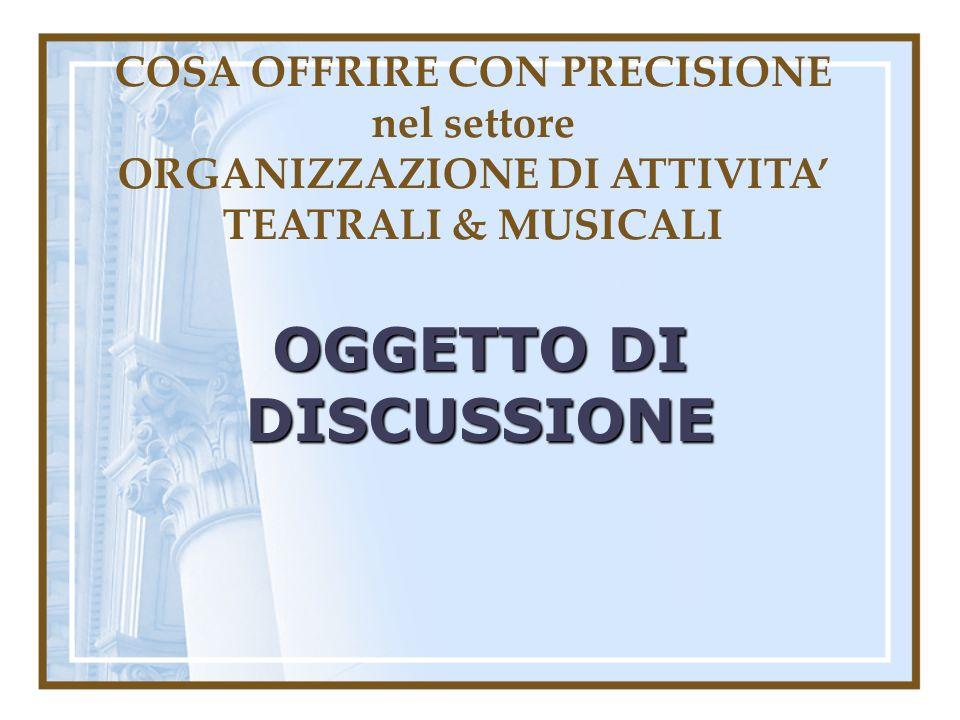 COSA OFFRIRE CON PRECISIONE nel settore ORGANIZZAZIONE DI ATTIVITA TEATRALI & MUSICALI OGGETTO DI DISCUSSIONE