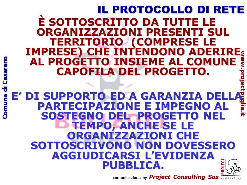 Project Consulting Sas comunicazione by Project Consulting Sas www.projectpuglia.it Comune di Casarano IL PROTOCOLLO DI RETE È SOTTOSCRITTO DA TUTTE LE ORGANIZZAZIONI PRESENTI SUL TERRITORIO (COMPRESE LE IMPRESE) CHE INTENDONO ADERIRE AL PROGETTO INSIEME AL COMUNE CAPOFILA DEL PROGETTO.