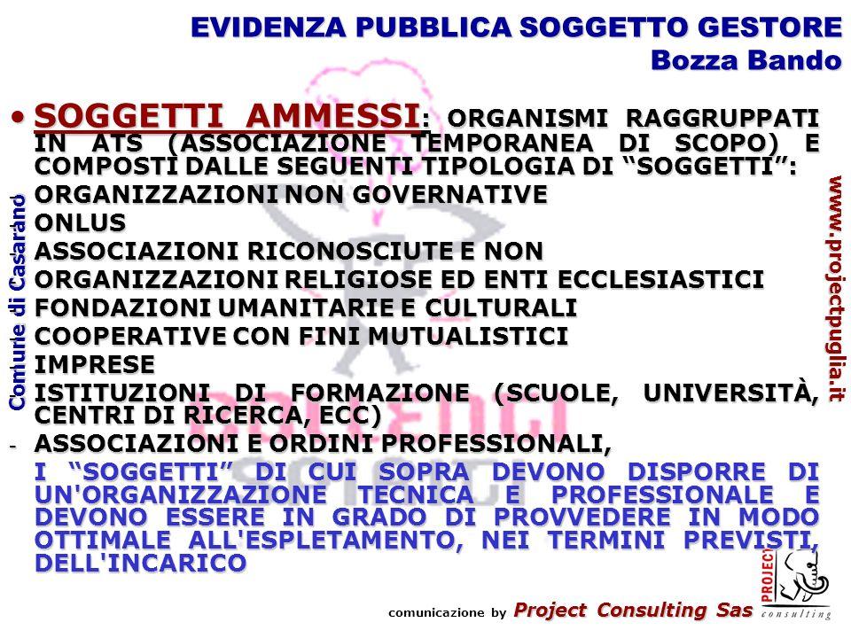 Project Consulting Sas comunicazione by Project Consulting Sas www.projectpuglia.it Comune di Casarano EVIDENZA PUBBLICA SOGGETTO GESTORE Bozza Bando SOGGETTI AMMESSI : ORGANISMI RAGGRUPPATI IN ATS (ASSOCIAZIONE TEMPORANEA DI SCOPO) E COMPOSTI DALLE SEGUENTI TIPOLOGIA DI SOGGETTI:SOGGETTI AMMESSI : ORGANISMI RAGGRUPPATI IN ATS (ASSOCIAZIONE TEMPORANEA DI SCOPO) E COMPOSTI DALLE SEGUENTI TIPOLOGIA DI SOGGETTI: - ORGANIZZAZIONI NON GOVERNATIVE - ONLUS - ASSOCIAZIONI RICONOSCIUTE E NON - ORGANIZZAZIONI RELIGIOSE ED ENTI ECCLESIASTICI - FONDAZIONI UMANITARIE E CULTURALI - COOPERATIVE CON FINI MUTUALISTICI - IMPRESE - ISTITUZIONI DI FORMAZIONE (SCUOLE, UNIVERSITÀ, CENTRI DI RICERCA, ECC) - ASSOCIAZIONI E ORDINI PROFESSIONALI, I SOGGETTI DI CUI SOPRA DEVONO DISPORRE DI UN ORGANIZZAZIONE TECNICA E PROFESSIONALE E DEVONO ESSERE IN GRADO DI PROVVEDERE IN MODO OTTIMALE ALL ESPLETAMENTO, NEI TERMINI PREVISTI, DELL INCARICO