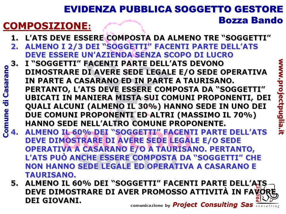 Project Consulting Sas comunicazione by Project Consulting Sas www.projectpuglia.it Comune di Casarano EVIDENZA PUBBLICA SOGGETTO GESTORE Bozza Bando COMPOSIZIONE : 1.LATS DEVE ESSERE COMPOSTA DA ALMENO TRE SOGGETTI 2.ALMENO I 2/3 DEI SOGGETTI FACENTI PARTE DELLATS DEVE ESSERE UNAZIENDA SENZA SCOPO DI LUCRO 3.I SOGGETTI FACENTI PARTE DELLATS DEVONO DIMOSTRARE DI AVERE SEDE LEGALE E/O SEDE OPERATIVA IN PARTE A CASARANO ED IN PARTE A TAURISANO.