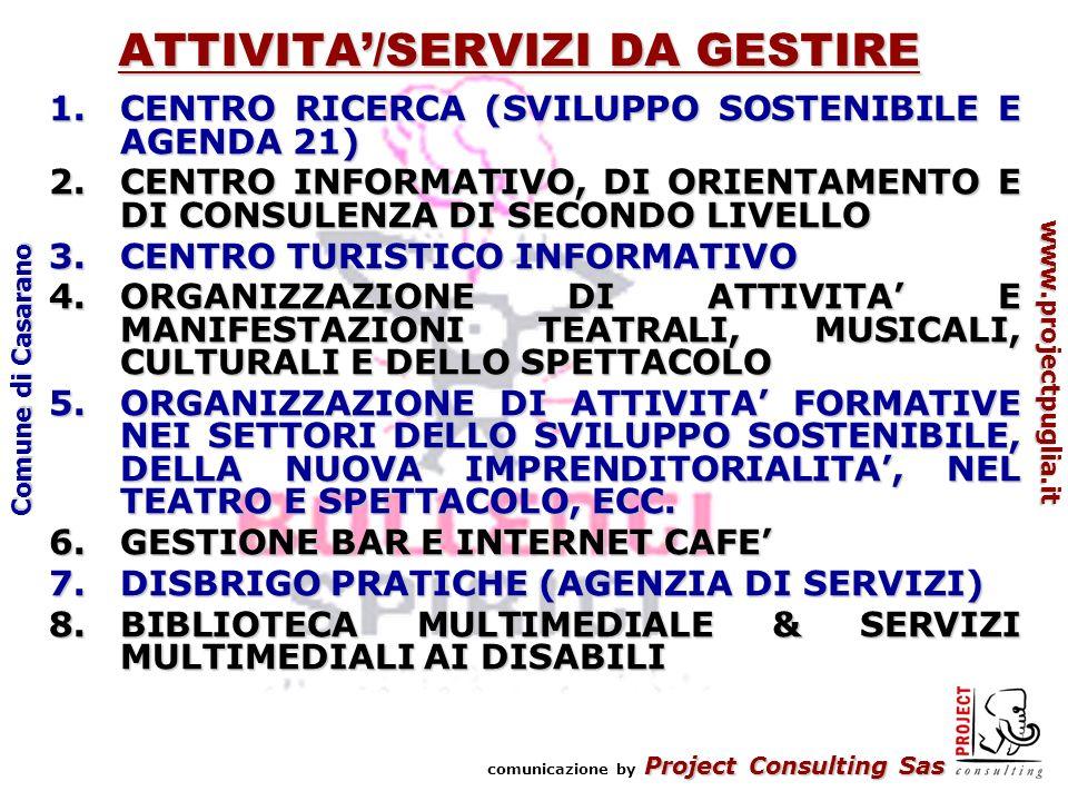 Project Consulting Sas comunicazione by Project Consulting Sas www.projectpuglia.it Comune di Casarano ATTIVITA/SERVIZI DA GESTIRE 1.CENTRO RICERCA (SVILUPPO SOSTENIBILE E AGENDA 21) 2.CENTRO INFORMATIVO, DI ORIENTAMENTO E DI CONSULENZA DI SECONDO LIVELLO 3.CENTRO TURISTICO INFORMATIVO 4.ORGANIZZAZIONE DI ATTIVITA E MANIFESTAZIONI TEATRALI, MUSICALI, CULTURALI E DELLO SPETTACOLO 5.ORGANIZZAZIONE DI ATTIVITA FORMATIVE NEI SETTORI DELLO SVILUPPO SOSTENIBILE, DELLA NUOVA IMPRENDITORIALITA, NEL TEATRO E SPETTACOLO, ECC.