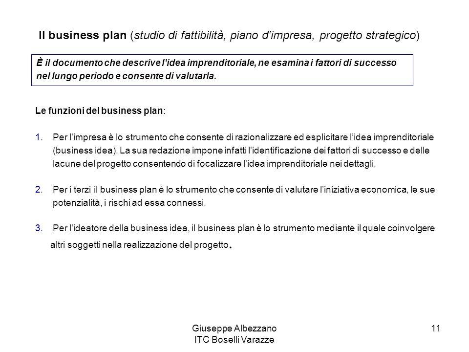 Giuseppe Albezzano ITC Boselli Varazze 11 Il business plan (studio di fattibilità, piano dimpresa, progetto strategico) È il documento che descrive li