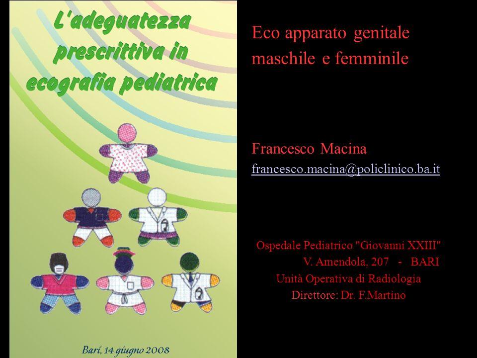 Eco apparato genitale maschile e femminile Francesco Macina francesco.macina@policlinico.ba.it Ospedale Pediatrico