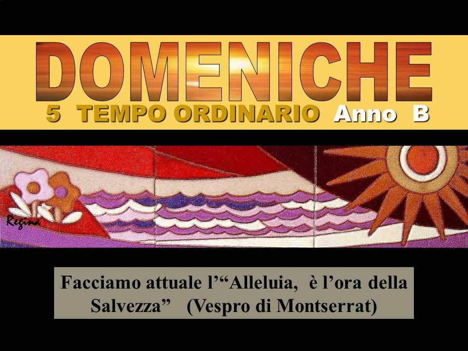 5 TEMPO ORDINARIO Anno B Facciamo attuale lAlleluia, è lora della Salvezza (Vespro di Montserrat) Regina