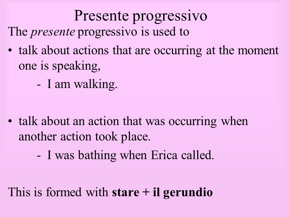 Presente progressivo The presente progressivo is used to talk about actions that are occurring at the moment one is speaking, - I am walking. talk abo