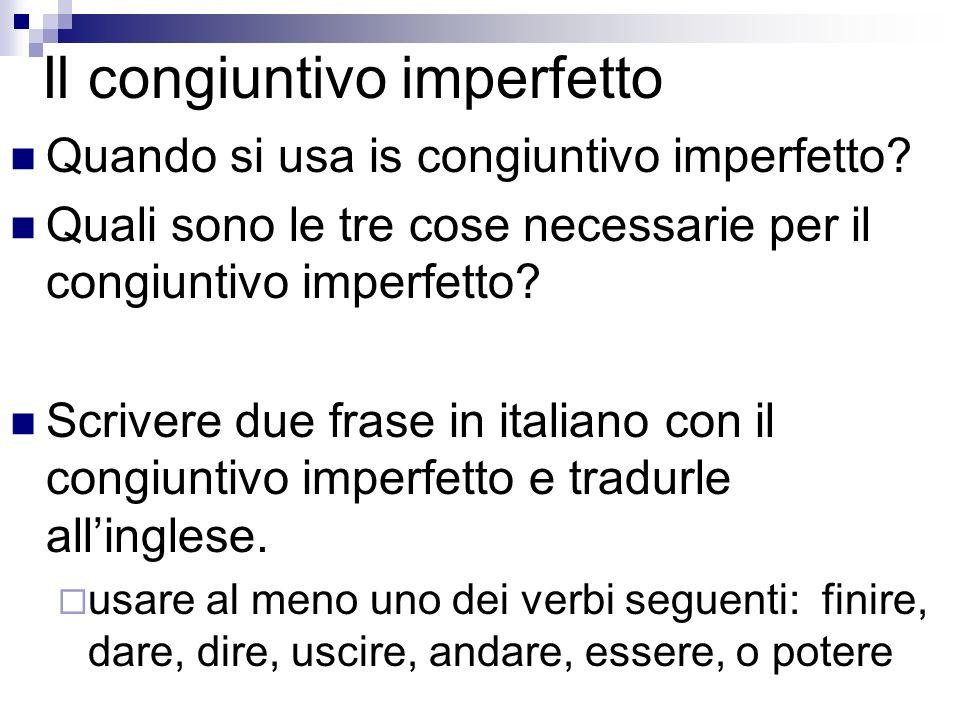 Il congiuntivo imperfetto Quando si usa is congiuntivo imperfetto? Quali sono le tre cose necessarie per il congiuntivo imperfetto? Scrivere due frase