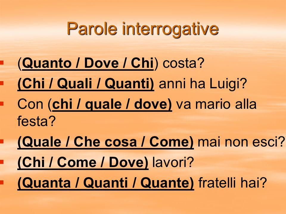 Parole interrogative (Quanto / Dove / Chi) costa? (Chi / Quali / Quanti) anni ha Luigi? Con (chi / quale / dove) va mario alla festa? (Quale / Che cos