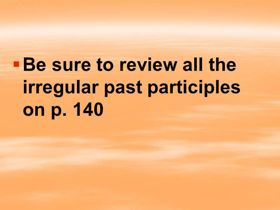 Be sure to review all the irregular past participles on p. 140