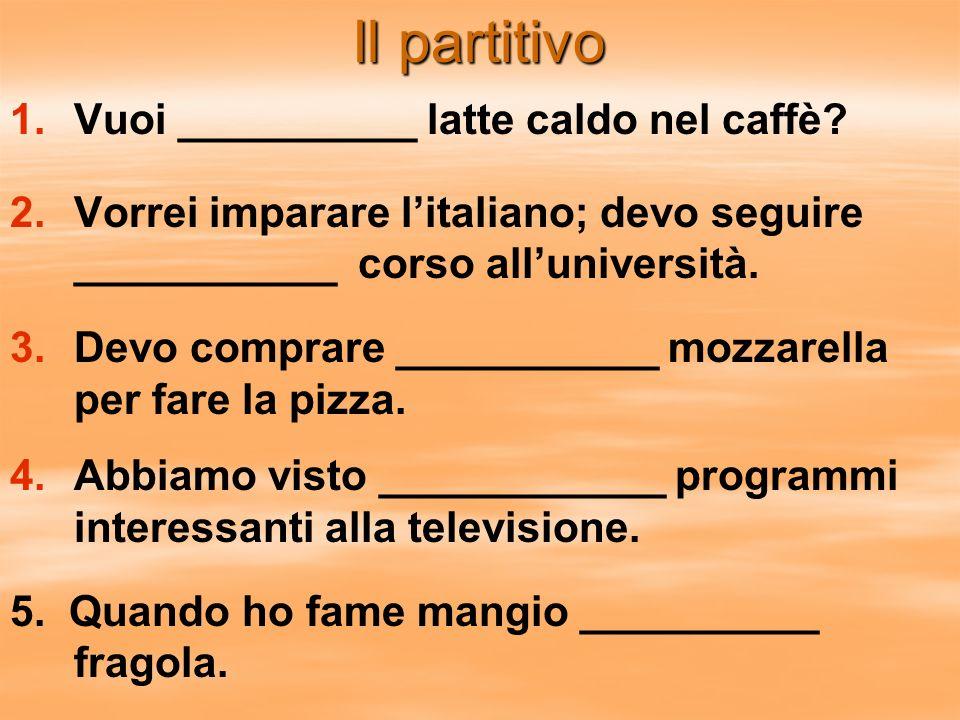 Il partitivo 1. 1.Vuoi __________ latte caldo nel caffè? 2. 2.Vorrei imparare litaliano; devo seguire ___________ corso alluniversità. 3. 3.Devo compr