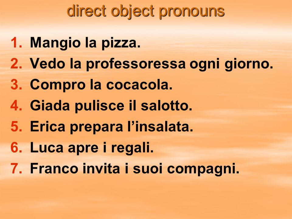 direct object pronouns 1. 1.Mangio la pizza. 2. 2.Vedo la professoressa ogni giorno. 3. 3.Compro la cocacola. 4. 4.Giada pulisce il salotto. 5. 5.Eric