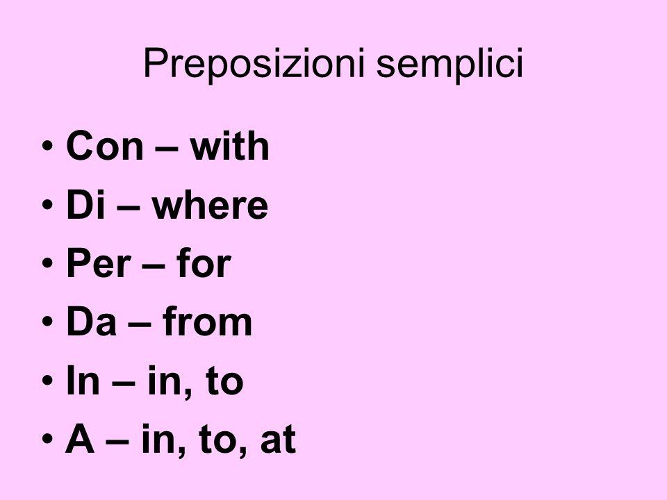 Preposizioni semplici Con – with Di – where Per – for Da – from In – in, to A – in, to, at