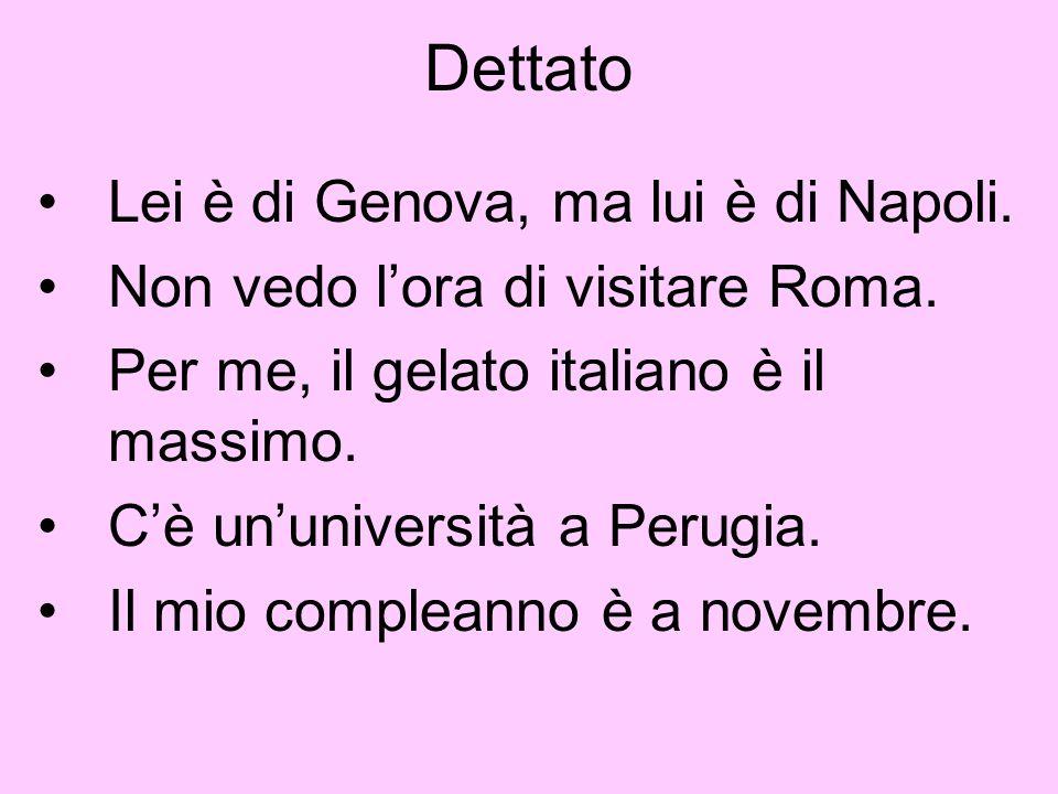 Dettato Lei è di Genova, ma lui è di Napoli. Non vedo lora di visitare Roma. Per me, il gelato italiano è il massimo. Cè ununiversità a Perugia. Il mi