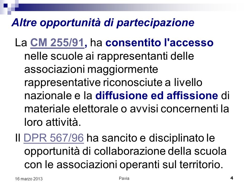 Altre opportunità di partecipazione La CM 255/91, ha consentito l accesso nelle scuole ai rappresentanti delle associazioni maggiormente rappresentative riconosciute a livello nazionale e la diffusione ed affissione di materiale elettorale o avvisi concernenti la loro attività.CM 255/91 Il DPR 567/96 ha sancito e disciplinato le opportunità di collaborazione della scuola con le associazioni operanti sul territorio.DPR 567/96 Pavia 4 16 marzo 2013