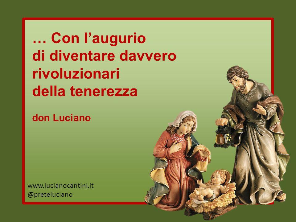 … Con laugurio di diventare davvero rivoluzionari della tenerezza don Luciano www.lucianocantini.it @preteluciano