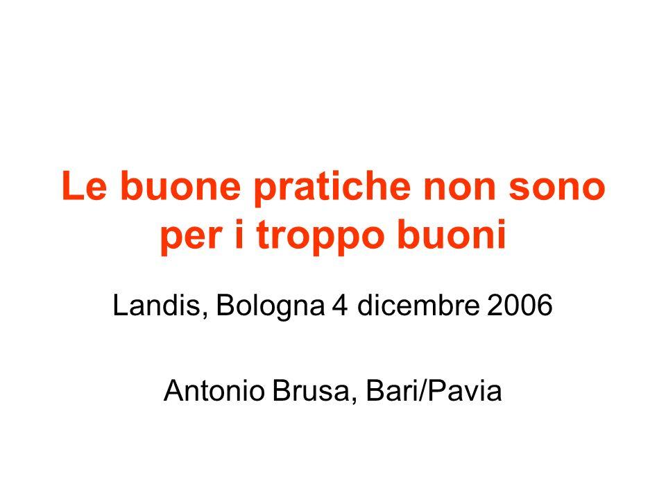 Le buone pratiche non sono per i troppo buoni Landis, Bologna 4 dicembre 2006 Antonio Brusa, Bari/Pavia