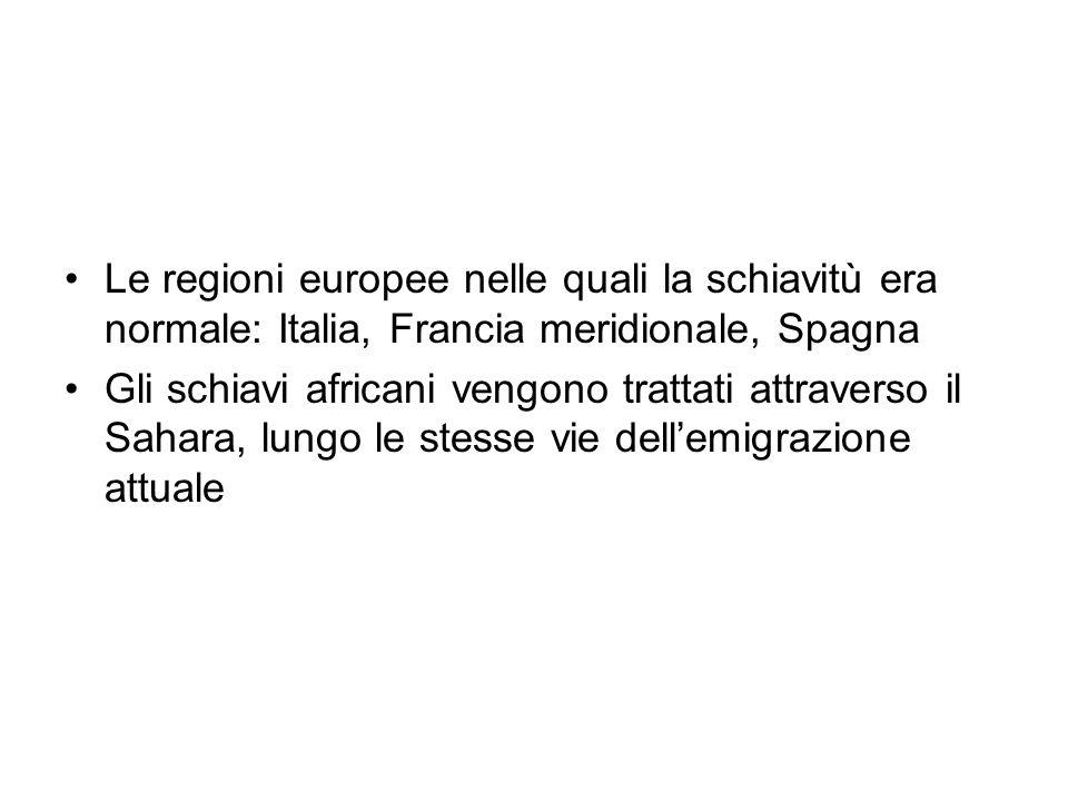 Le regioni europee nelle quali la schiavitù era normale: Italia, Francia meridionale, Spagna Gli schiavi africani vengono trattati attraverso il Sahara, lungo le stesse vie dellemigrazione attuale
