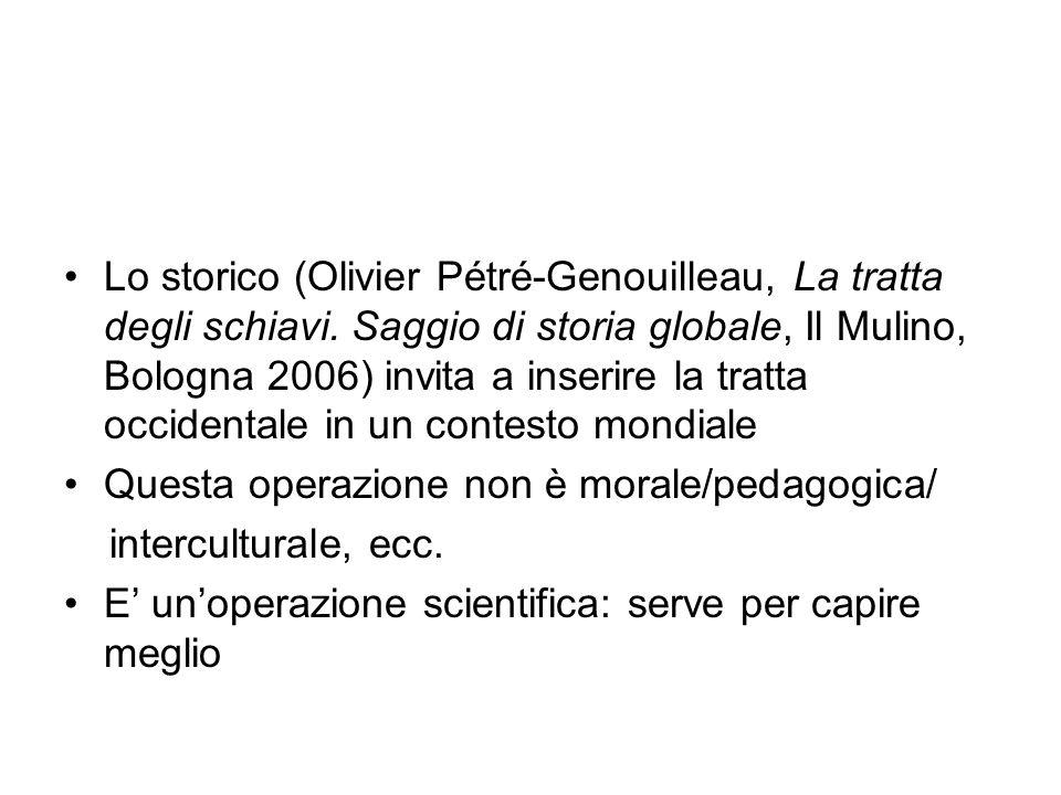Lo storico (Olivier Pétré-Genouilleau, La tratta degli schiavi. Saggio di storia globale, Il Mulino, Bologna 2006) invita a inserire la tratta occiden