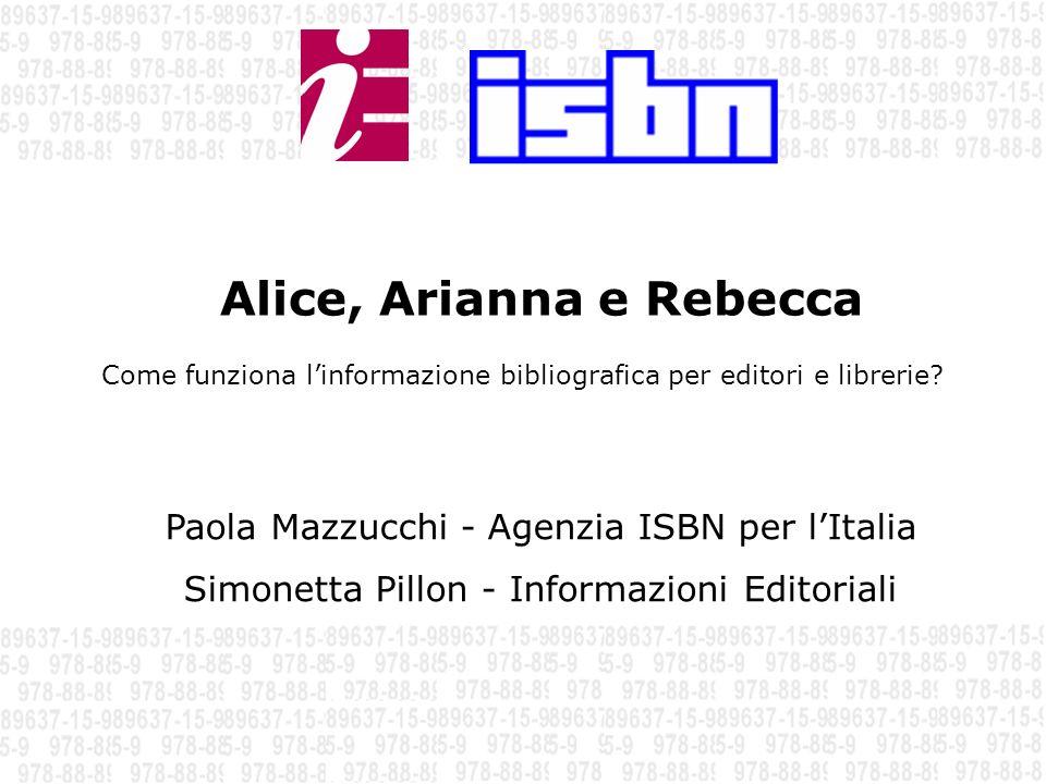 Come funziona linformazione bibliografica per editori e librerie? Alice, Arianna e Rebecca 1 Paola Mazzucchi - Agenzia ISBN per lItalia Simonetta Pill
