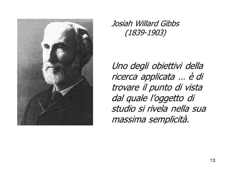 13 Josiah Willard Gibbs (1839-1903) Uno degli obiettivi della ricerca applicata … è di trovare il punto di vista dal quale loggetto di studio si rivel