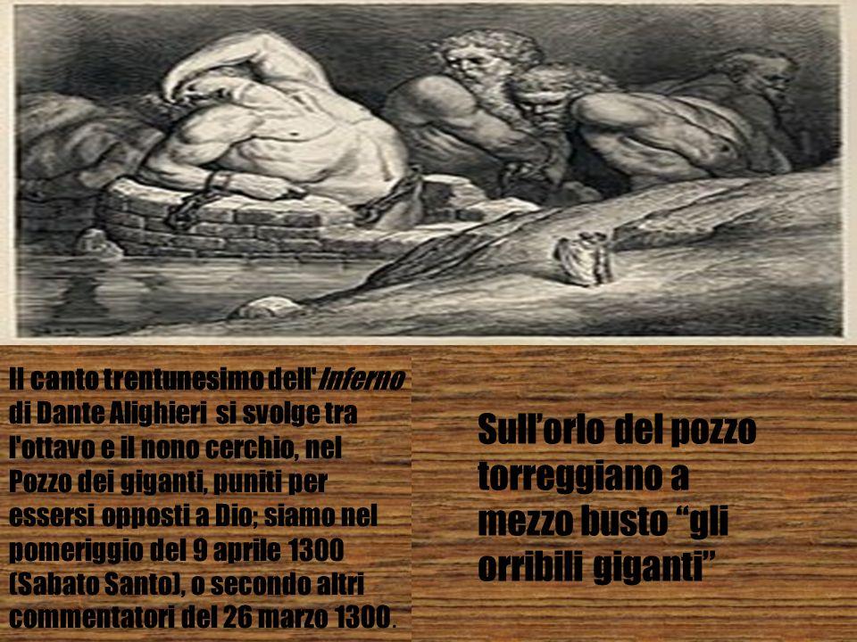 Il canto trentunesimo dell'Inferno di Dante Alighieri si svolge tra l'ottavo e il nono cerchio, nel Pozzo dei giganti, puniti per essersi opposti a Di