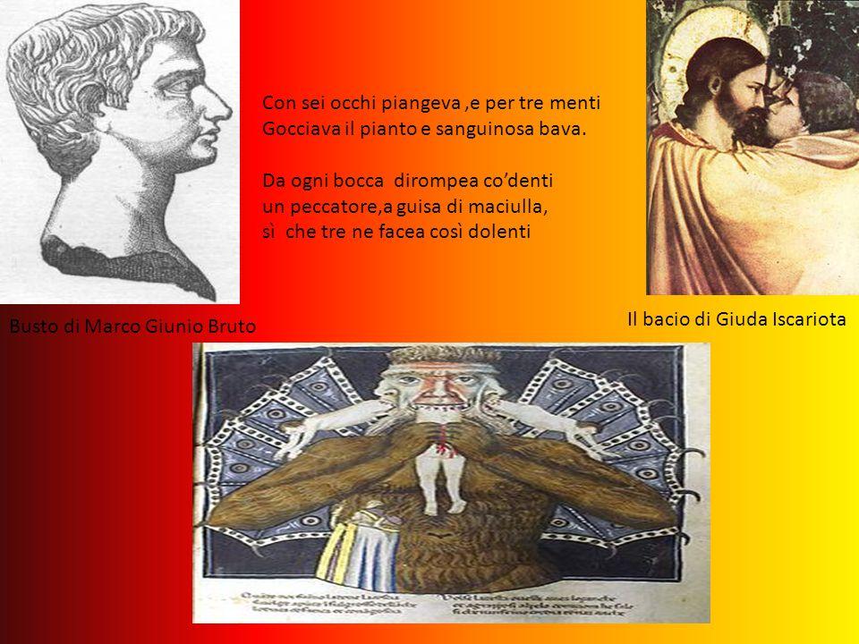 Busto di Marco Giunio Bruto Il bacio di Giuda Iscariota Con sei occhi piangeva,e per tre menti Gocciava il pianto e sanguinosa bava. Da ogni bocca dir