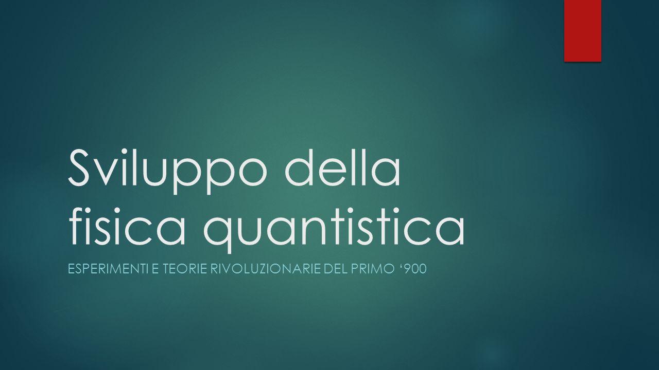 Sviluppo della fisica quantistica ESPERIMENTI E TEORIE RIVOLUZIONARIE DEL PRIMO 900