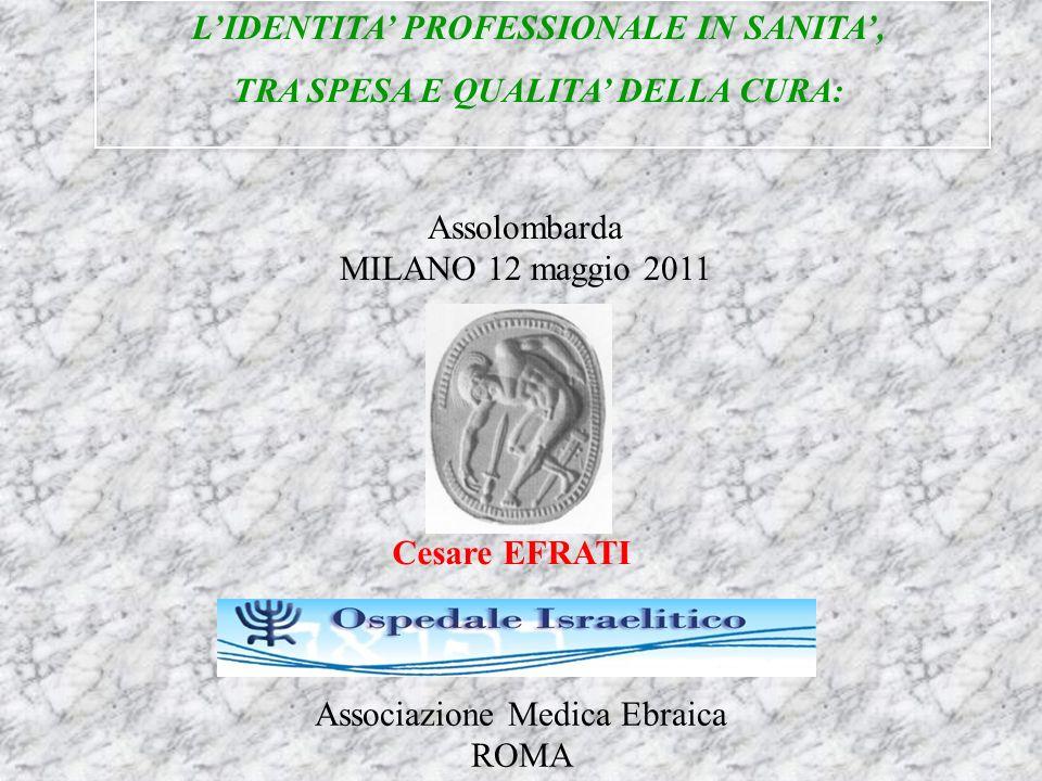 Cesare EFRATI LIDENTITA PROFESSIONALE IN SANITA, TRA SPESA E QUALITA DELLA CURA: Assolombarda MILANO 12 maggio 2011 Associazione Medica Ebraica ROMA
