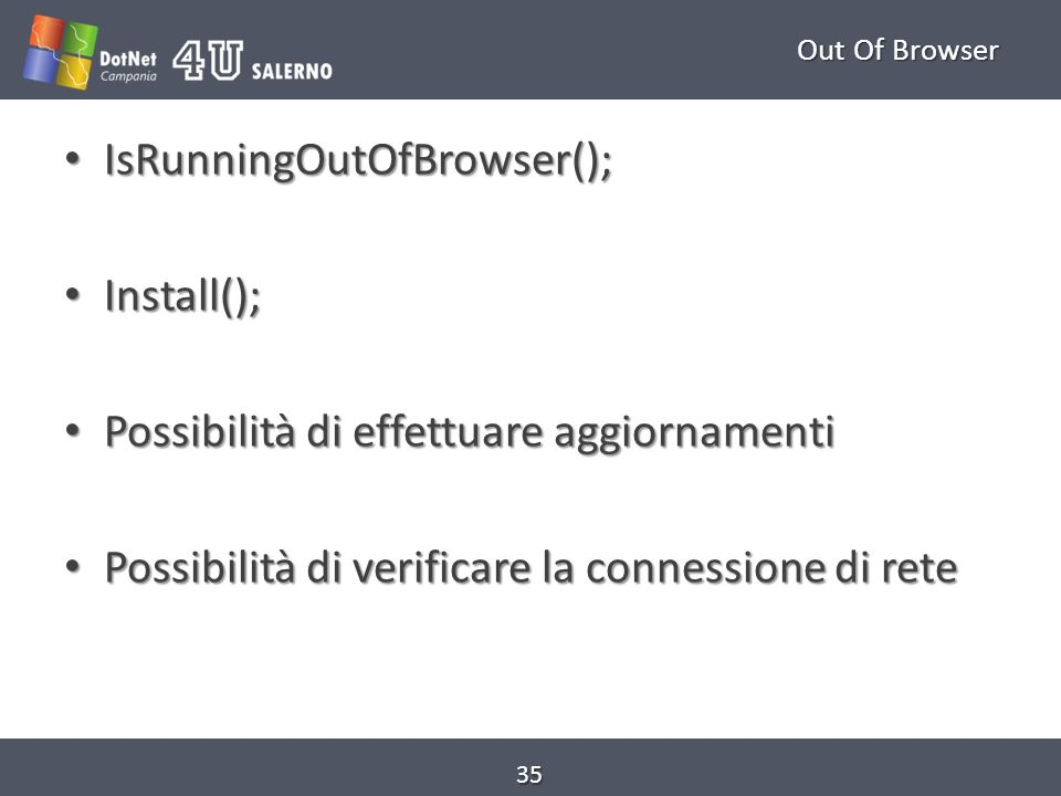Out Of Browser IsRunningOutOfBrowser(); IsRunningOutOfBrowser(); Install(); Install(); Possibilità di effettuare aggiornamenti Possibilità di effettua