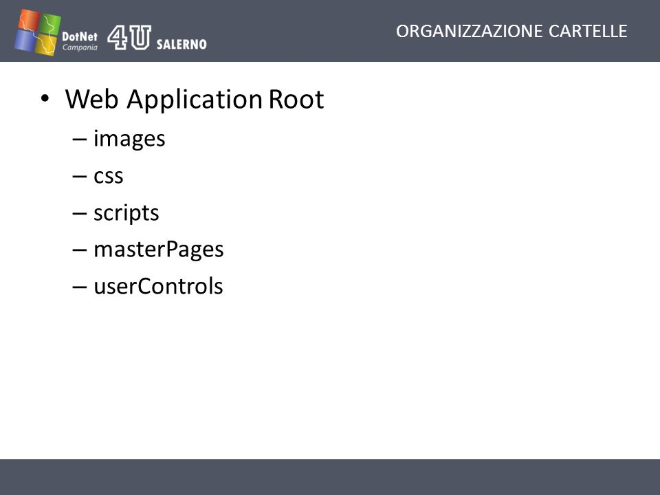 ORGANIZZAZIONE CARTELLE Web Application Root – images – css – scripts – masterPages – userControls