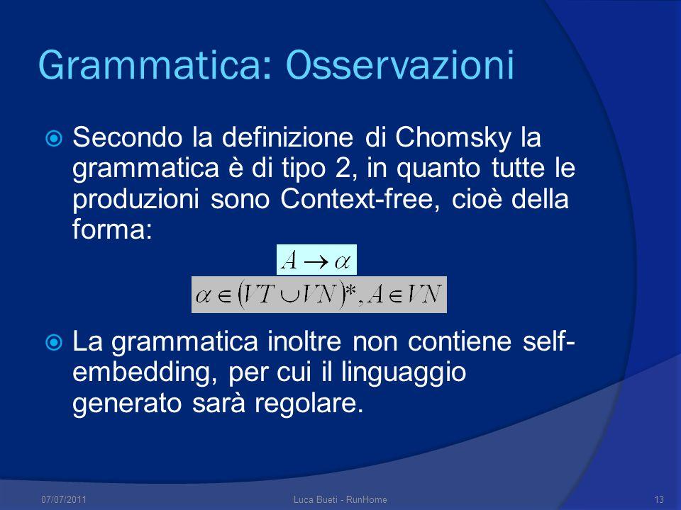 Grammatica: Osservazioni Secondo la definizione di Chomsky la grammatica è di tipo 2, in quanto tutte le produzioni sono Context-free, cioè della forma: La grammatica inoltre non contiene self- embedding, per cui il linguaggio generato sarà regolare.