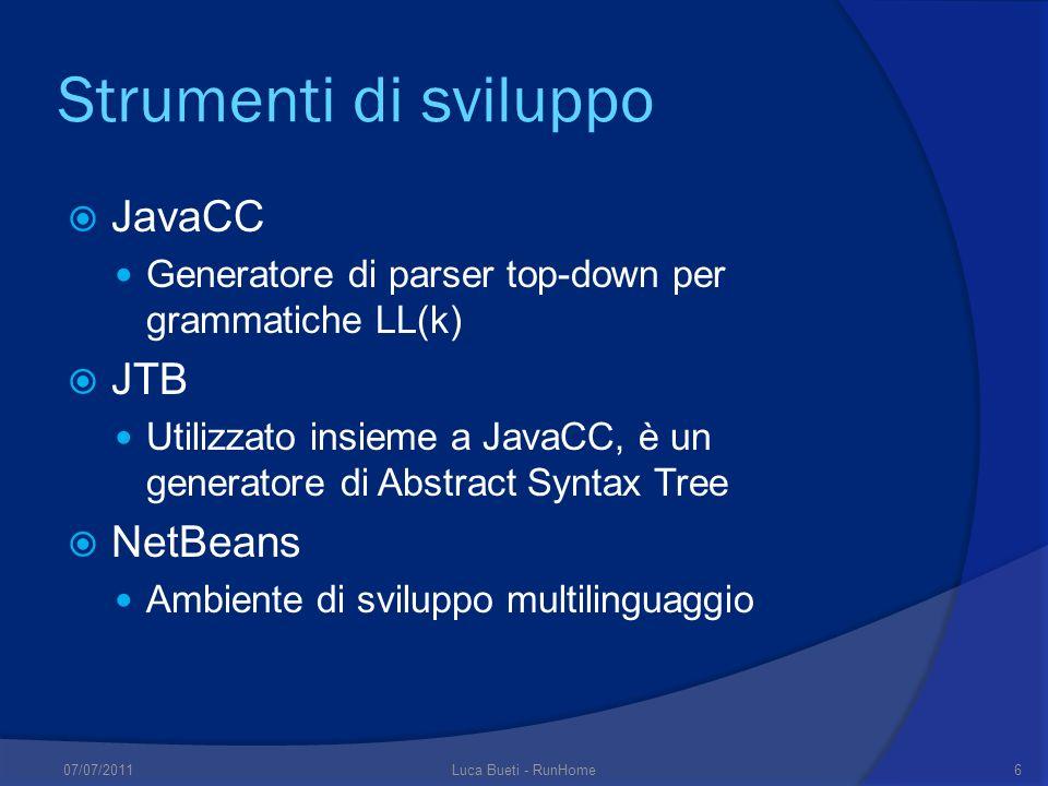 Strumenti di sviluppo JavaCC Generatore di parser top-down per grammatiche LL(k) JTB Utilizzato insieme a JavaCC, è un generatore di Abstract Syntax Tree NetBeans Ambiente di sviluppo multilinguaggio 07/07/20116Luca Bueti - RunHome