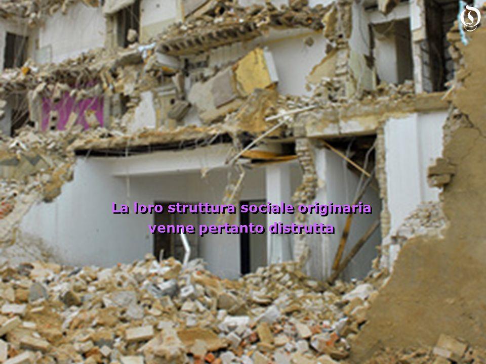 La loro struttura sociale originaria venne pertanto distrutta La loro struttura sociale originaria venne pertanto distrutta O