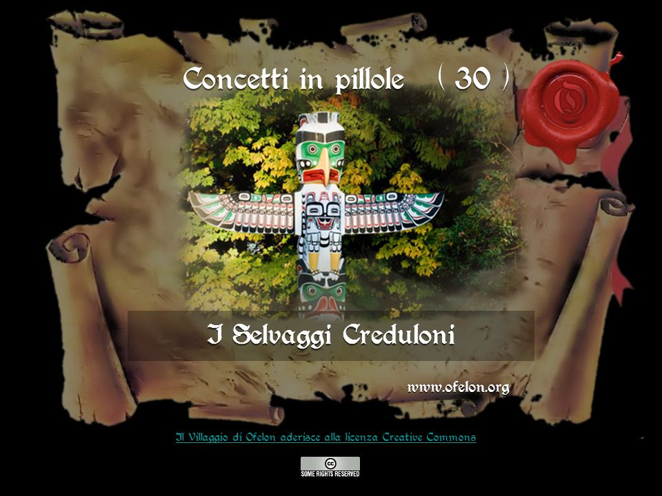 I Selvaggi Creduloni www.ofelon.org Il Villaggio di Ofelon aderisce alla licenza Creative Commons Concetti in pillole ( 30 )