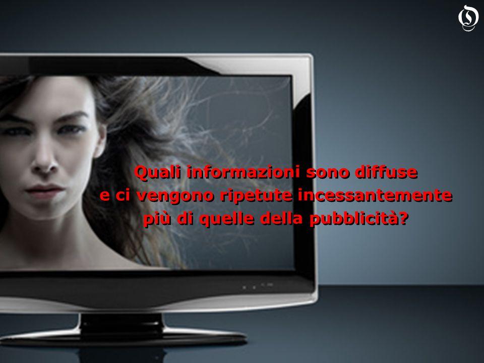 Quali informazioni sono diffuse e ci vengono ripetute incessantemente più di quelle della pubblicità.