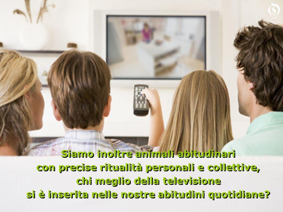 Siamo inoltre animali abitudinari con precise ritualità personali e collettive, chi meglio della televisione si è inserita nelle nostre abitudini quotidiane.