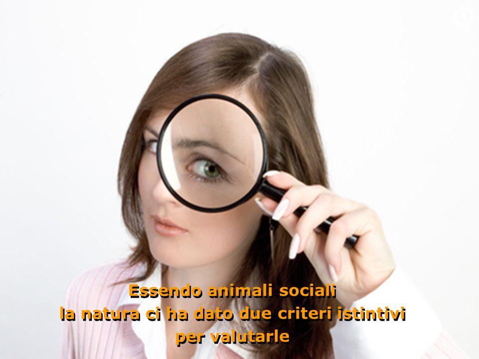 Essendo animali sociali la natura ci ha dato due criteri istintivi per valutarle Essendo animali sociali la natura ci ha dato due criteri istintivi per valutarle O