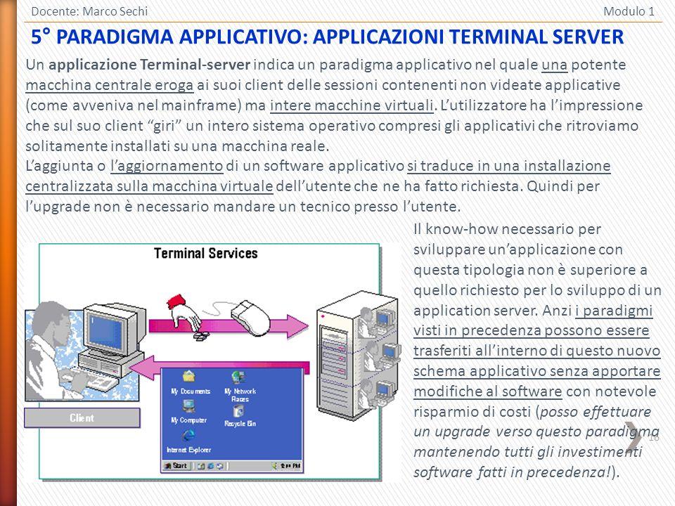 16 Docente: Marco Sechi Modulo 1 Un applicazione Terminal-server indica un paradigma applicativo nel quale una potente macchina centrale eroga ai suoi client delle sessioni contenenti non videate applicative (come avveniva nel mainframe) ma intere macchine virtuali.