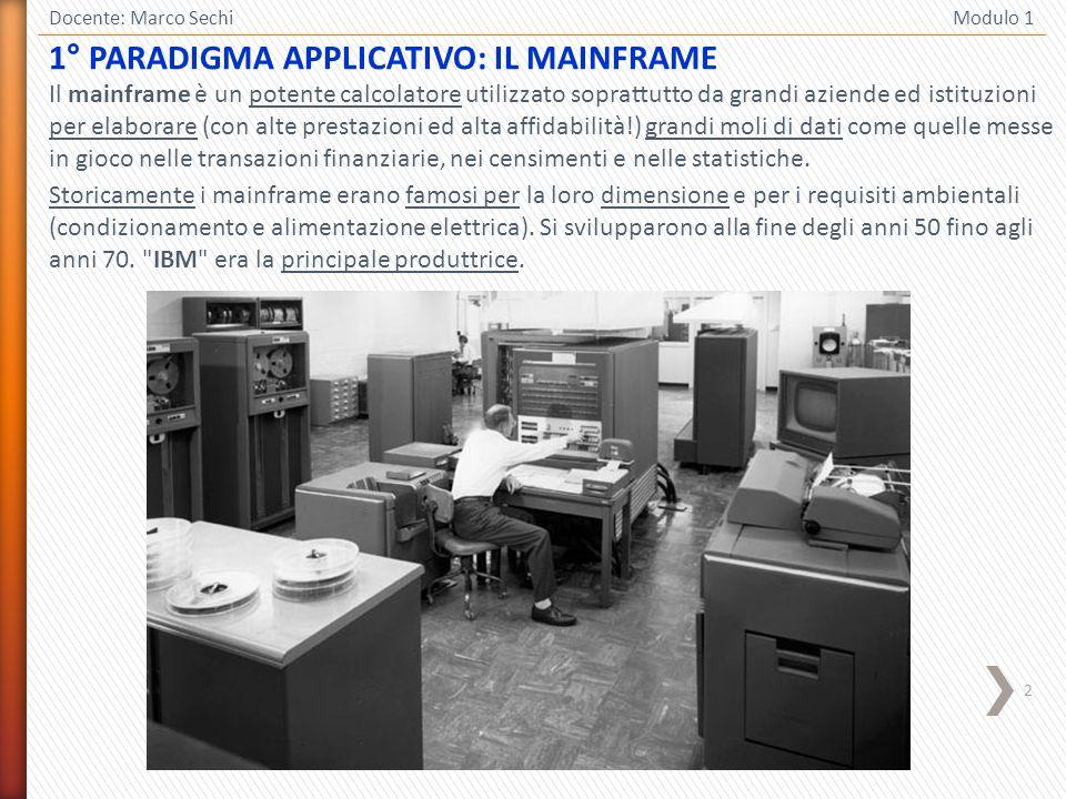 2 1° PARADIGMA APPLICATIVO: IL MAINFRAME Docente: Marco Sechi Modulo 1 Il mainframe è un potente calcolatore utilizzato soprattutto da grandi aziende