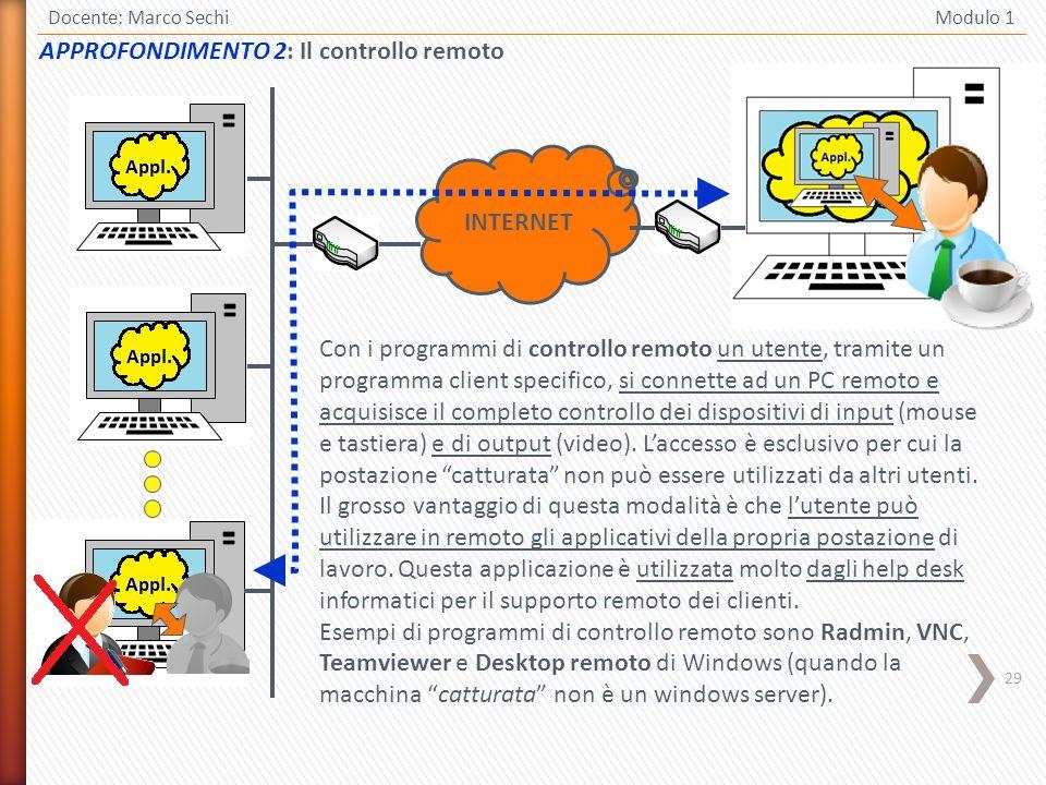 29 Docente: Marco Sechi Modulo 1 APPROFONDIMENTO 2: Il controllo remoto Con i programmi di controllo remoto un utente, tramite un programma client specifico, si connette ad un PC remoto e acquisisce il completo controllo dei dispositivi di input (mouse e tastiera) e di output (video).